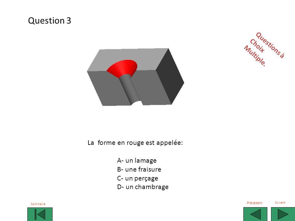 La forme en rouge est appelée: A- un lamage B- un perçage C- une fraisure D- un taraudage Observez et répondez rapidement sur votre fiche Sommaire Précèdent Suivant Question 14