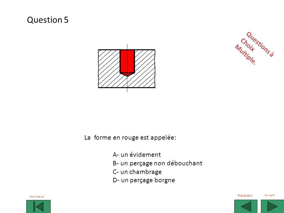 La forme en rouge est appelée: A- un perçage B- un lamage C- une fraisure D- un tronc de cône Observez et répondez rapidement sur votre fiche Sommaire Précèdent Suivant Question 6