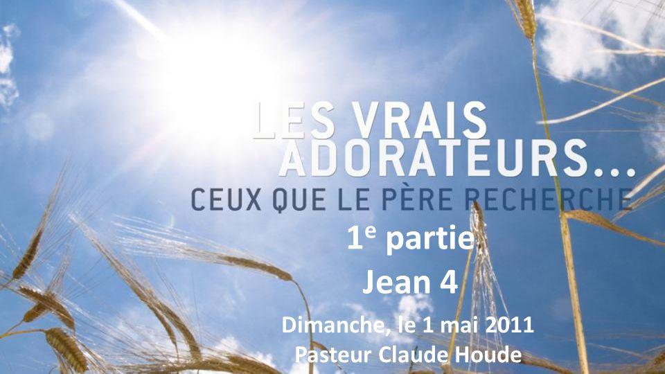 1 e partie Jean 4 Dimanche, le 1 mai 2011 Pasteur Claude Houde