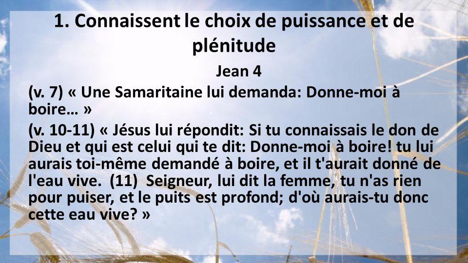1. Connaissent le choix de puissance et de plénitude Jean 4 (v. 7) « Une Samaritaine lui demanda: Donne-moi à boire… » (v. 10-11) « Jésus lui répondit