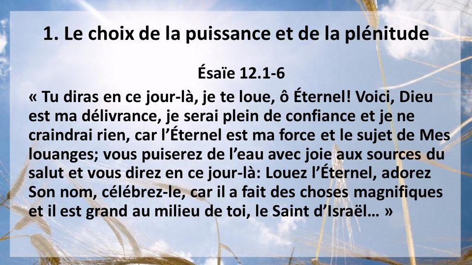 1. Le choix de la puissance et de la plénitude Ésaïe 12.1-6 « Tu diras en ce jour-là, je te loue, ô Éternel! Voici, Dieu est ma délivrance, je serai p