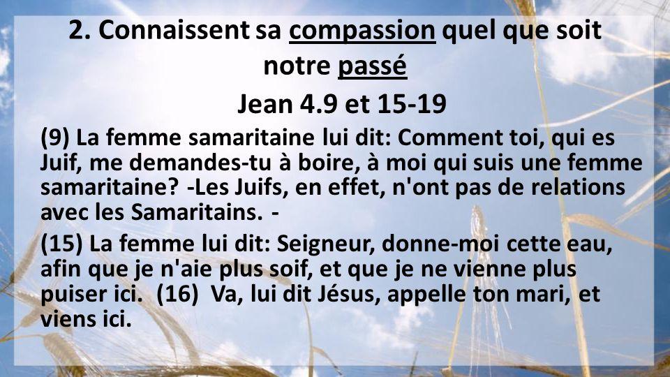 2. Connaissent sa compassion quel que soit notre passé Jean 4.9 et 15-19 (9) La femme samaritaine lui dit: Comment toi, qui es Juif, me demandes-tu à