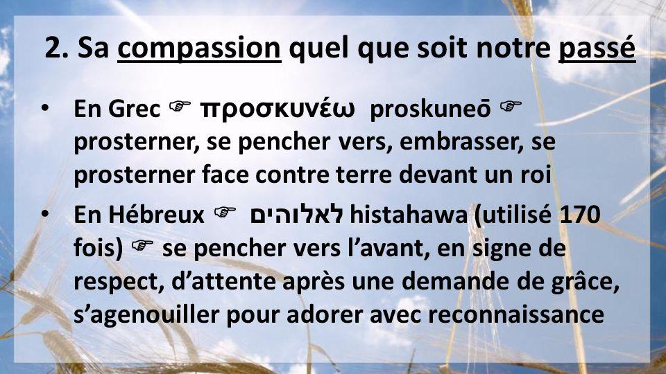 2. Sa compassion quel que soit notre passé En Grec προσκυνέω proskuneō prosterner, se pencher vers, embrasser, se prosterner face contre terre devan