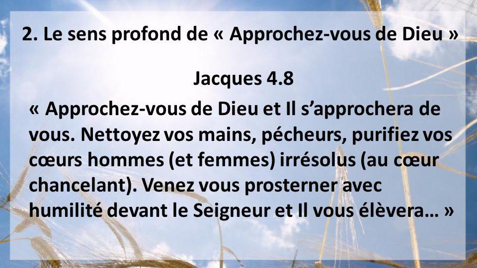 2. Le sens profond de « Approchez-vous de Dieu » Jacques 4.8 « Approchez-vous de Dieu et Il sapprochera de vous. Nettoyez vos mains, pécheurs, purifie