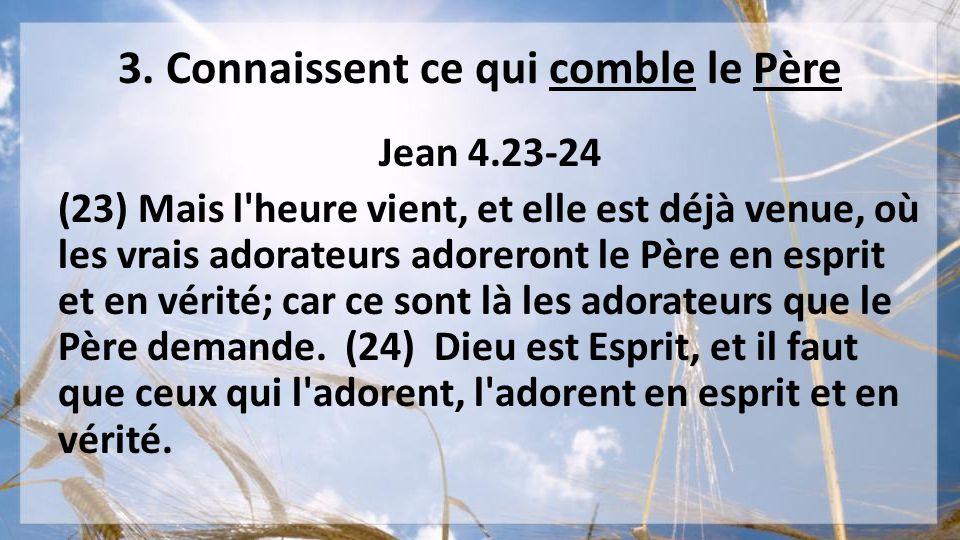 3. Connaissent ce qui comble le Père Jean 4.23-24 (23) Mais l'heure vient, et elle est déjà venue, où les vrais adorateurs adoreront le Père en esprit