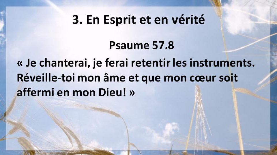 3. En Esprit et en vérité Psaume 57.8 « Je chanterai, je ferai retentir les instruments. Réveille-toi mon âme et que mon cœur soit affermi en mon Dieu