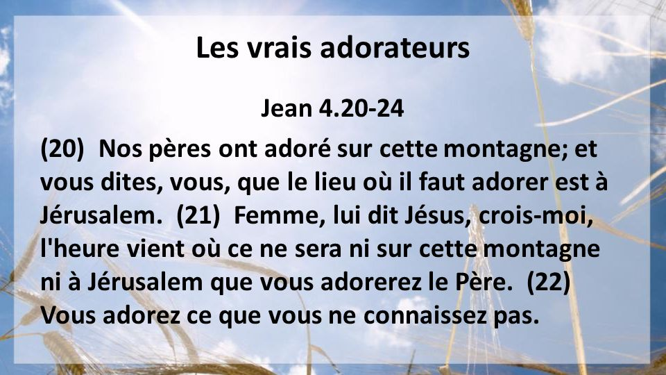 Les vrais adorateurs Jean 4.20-24 (20) Nos pères ont adoré sur cette montagne; et vous dites, vous, que le lieu où il faut adorer est à Jérusalem. (21