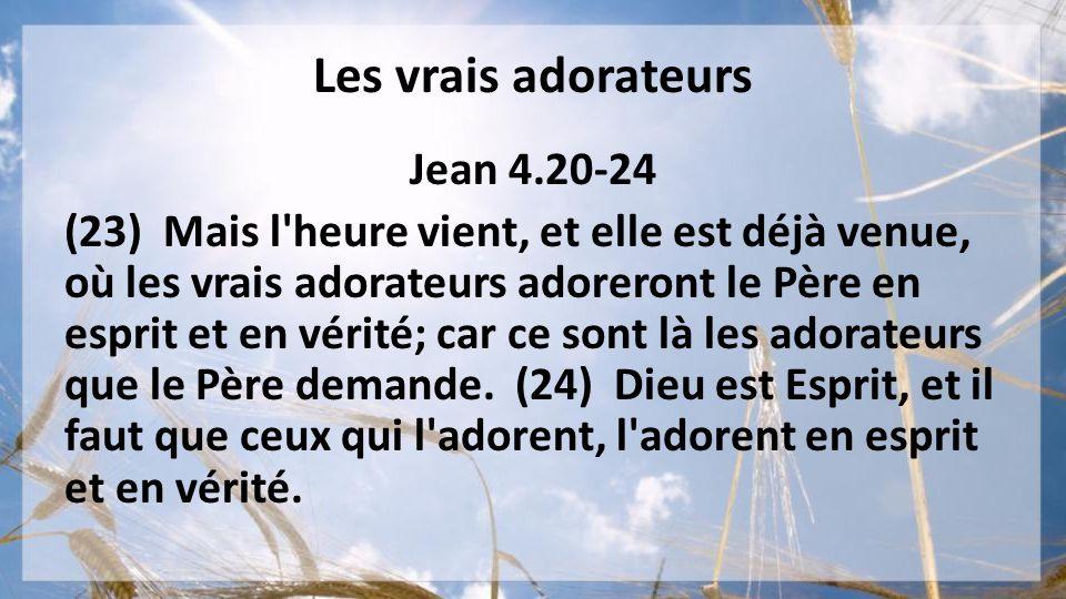 Les vrais adorateurs Jean 4.20-24 (23) Mais l'heure vient, et elle est déjà venue, où les vrais adorateurs adoreront le Père en esprit et en vérité; c
