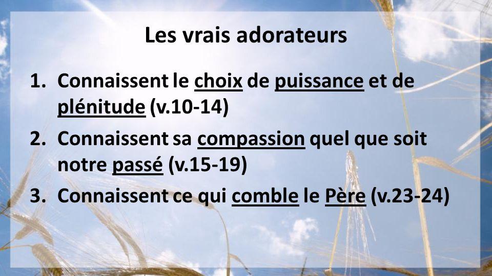Les vrais adorateurs 1.Connaissent le choix de puissance et de plénitude (v.10-14) 2.Connaissent sa compassion quel que soit notre passé (v.15-19) 3.C