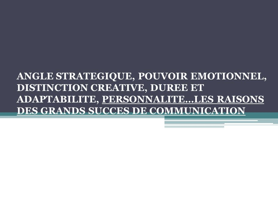 ANGLE STRATEGIQUE, POUVOIR EMOTIONNEL, DISTINCTION CREATIVE, DUREE ET ADAPTABILITE, PERSONNALITE…LES RAISONS DES GRANDS SUCCES DE COMMUNICATION