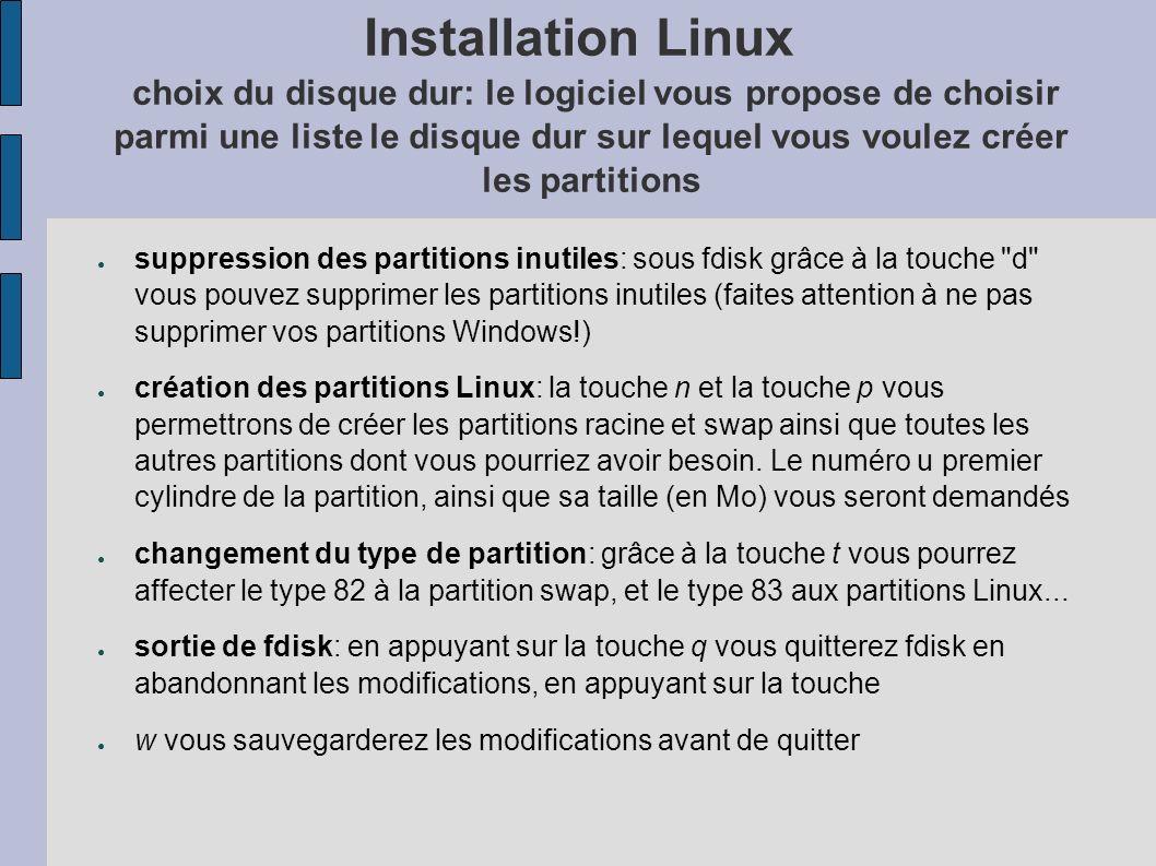 Installation Linux choix du disque dur: le logiciel vous propose de choisir parmi une liste le disque dur sur lequel vous voulez créer les partitions suppression des partitions inutiles: sous fdisk grâce à la touche d vous pouvez supprimer les partitions inutiles (faites attention à ne pas supprimer vos partitions Windows!) création des partitions Linux: la touche n et la touche p vous permettrons de créer les partitions racine et swap ainsi que toutes les autres partitions dont vous pourriez avoir besoin.