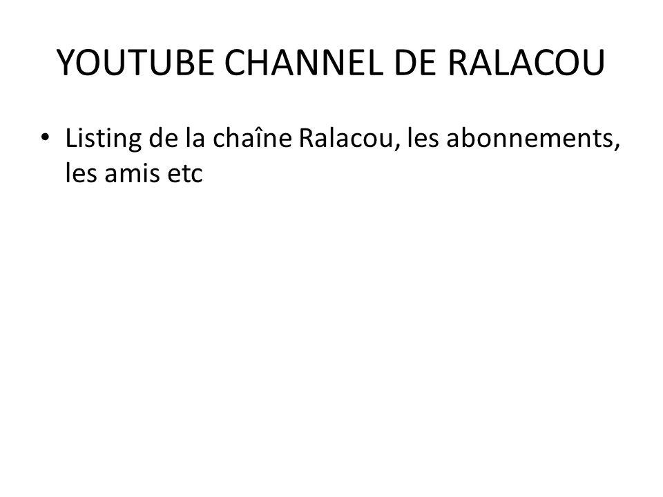 YOUTUBE CHANNEL DE RALACOU Listing de la chaîne Ralacou, les abonnements, les amis etc