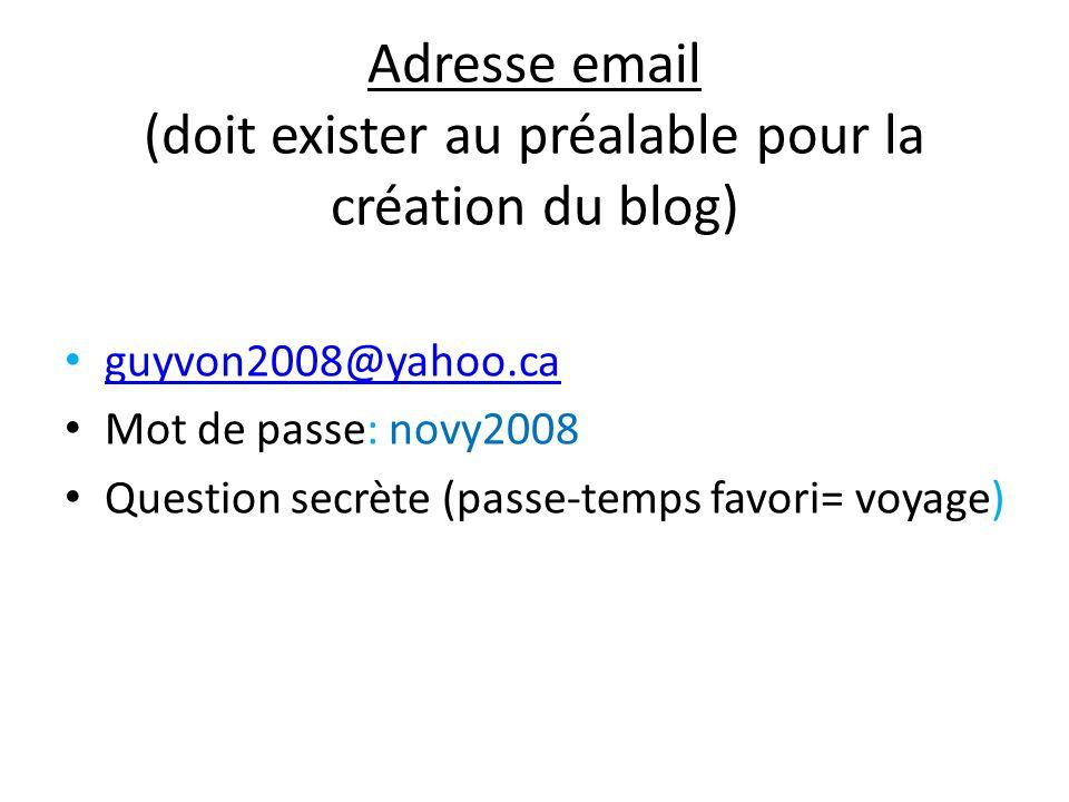 Adresse email (doit exister au préalable pour la création du blog) guyvon2008@yahoo.ca Mot de passe: novy2008 Question secrète (passe-temps favori= vo