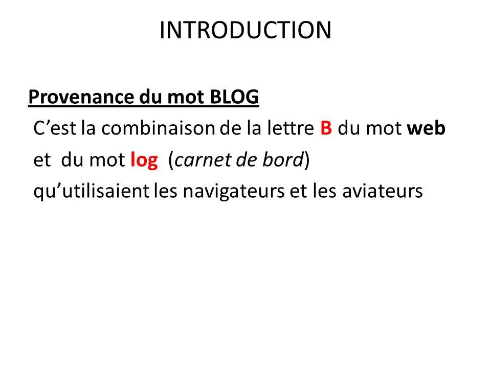 INTRODUCTION Provenance du mot BLOG Cest la combinaison de la lettre B du mot web et du mot log (carnet de bord) quutilisaient les navigateurs et les