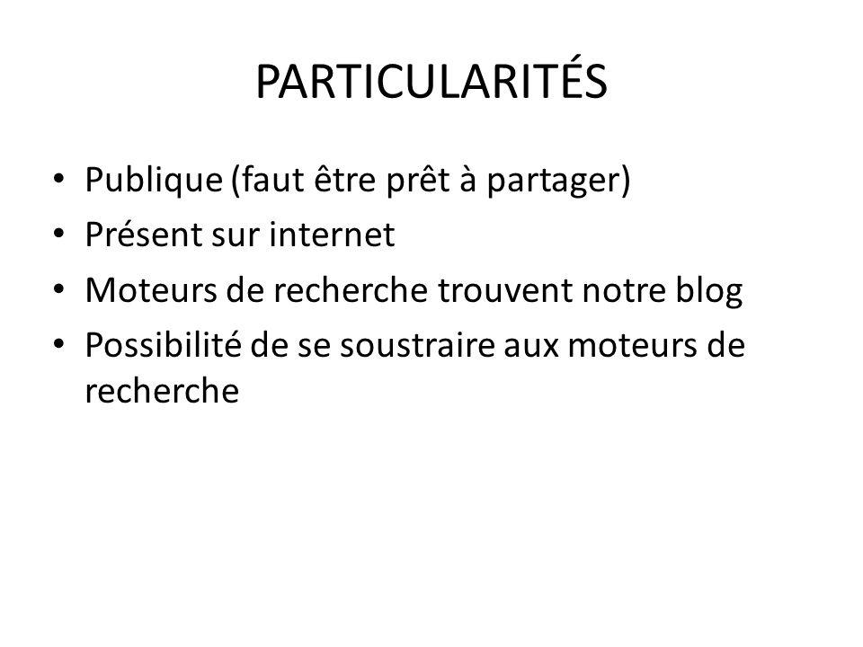 PARTICULARITÉS Publique (faut être prêt à partager) Présent sur internet Moteurs de recherche trouvent notre blog Possibilité de se soustraire aux mot