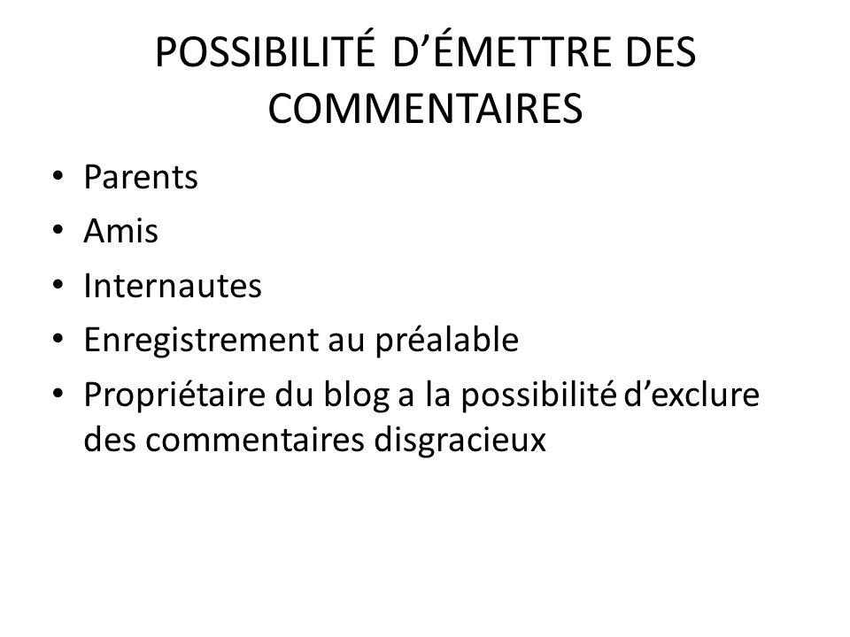 POSSIBILITÉ DÉMETTRE DES COMMENTAIRES Parents Amis Internautes Enregistrement au préalable Propriétaire du blog a la possibilité dexclure des commenta