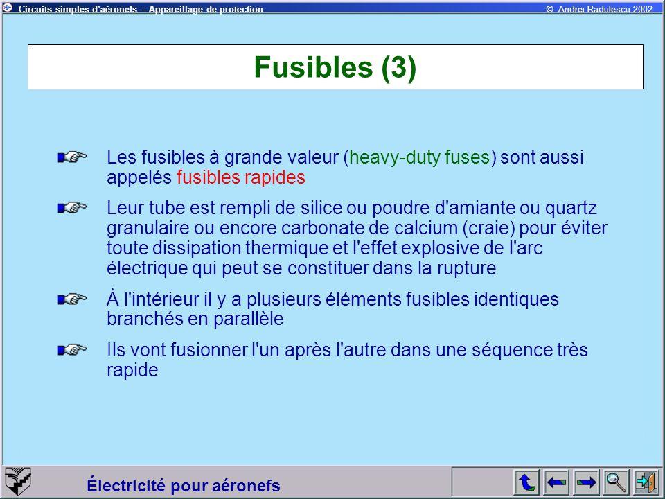 Circuits simples daéronefs – Appareillage de protection Électricité pour aéronefs © Andrei Radulescu 2002 Fusibles (4) Le temps de fusion dépends du rapport I/I n et il est différent pour fusibles à faible valeur et fusibles rapides I/I n Fusibles rapides Temps (sec) Fusibles à faible valeur Temps (sec) 1.15 1.6< 120< 140 2< 36 < t < 80 3< 0.72 < t < 20 5< 0.30.6 < t < 6 10< 0.10.1 < t < 1