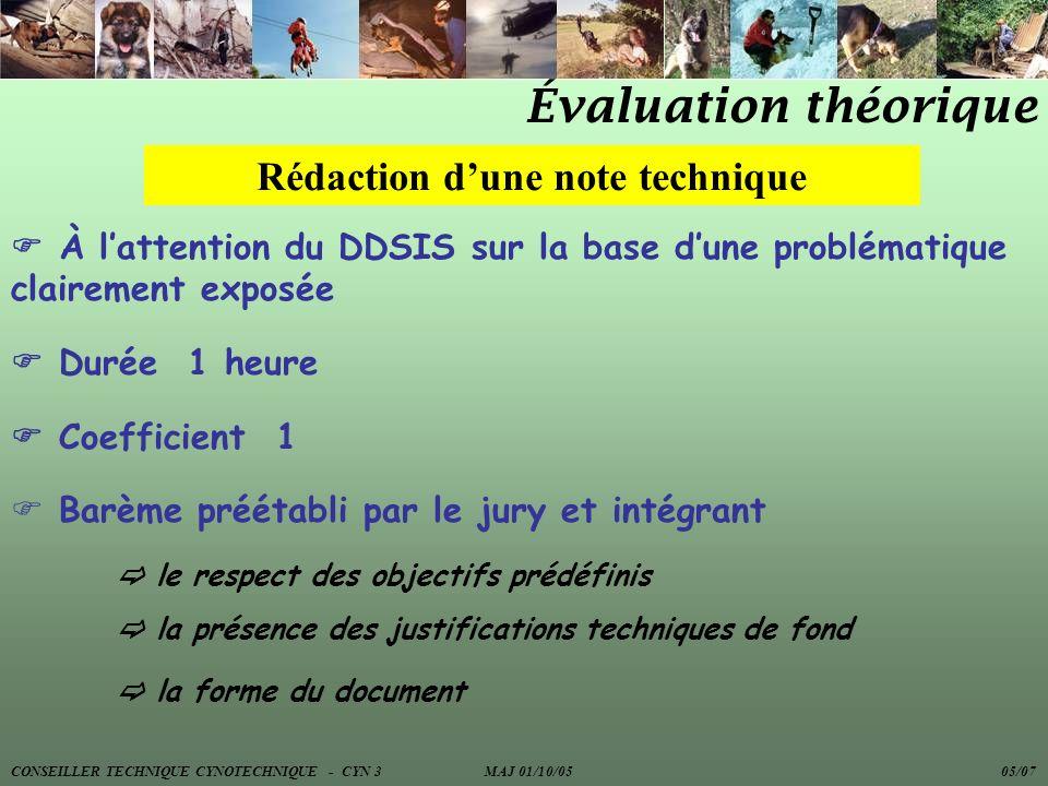 Évaluation théorique Rédaction dune note technique À lattention du DDSIS sur la base dune problématique clairement exposée Durée 1 heure Coefficient 1 Barème préétabli par le jury et intégrant le respect des objectifs prédéfinis la présence des justifications techniques de fond la forme du document CONSEILLER TECHNIQUE CYNOTECHNIQUE - CYN 3 MAJ 01/10/05 05/07