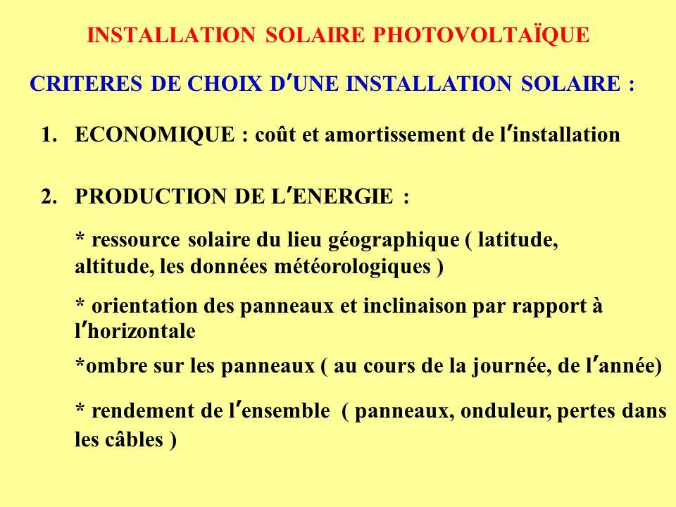 INSTALLATION SOLAIRE PHOTOVOLTAÏQUE CRITERES DE CHOIX D UNE INSTALLATION SOLAIRE : 1.ECONOMIQUE : coût et amortissement de l installation 2.PRODUCTION