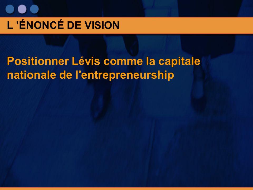 Positionner Lévis comme la capitale nationale de l entrepreneurship L ÉNONCÉ DE VISION