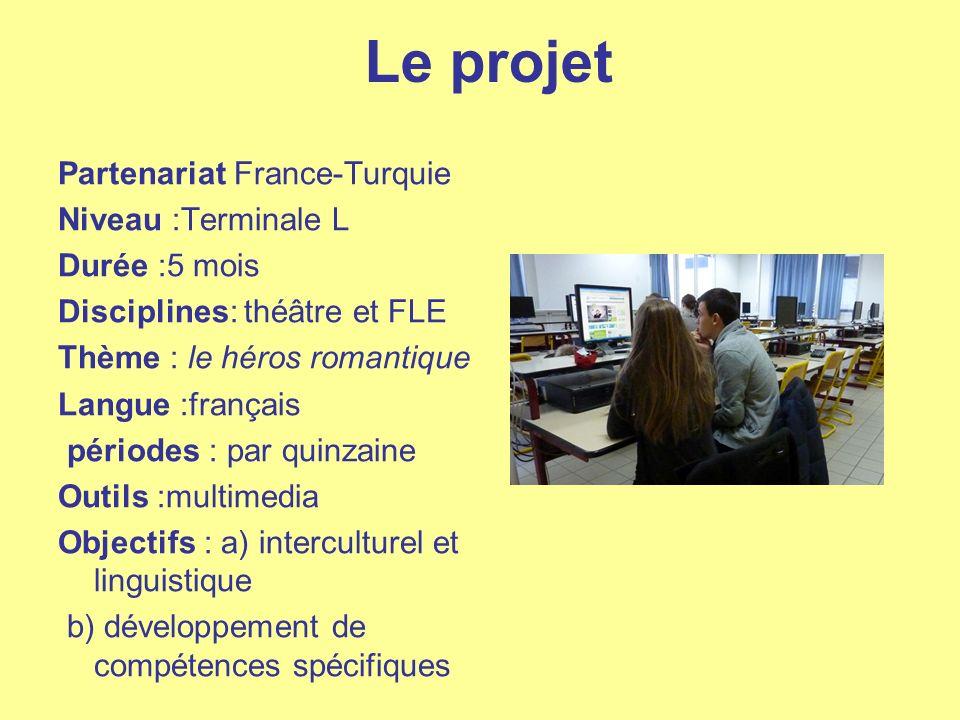Le projet Partenariat France-Turquie Niveau :Terminale L Durée :5 mois Disciplines: théâtre et FLE Thème : le héros romantique Langue :français périod