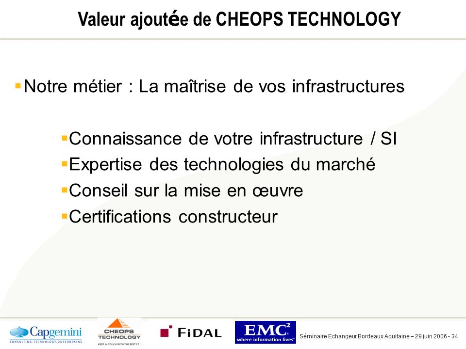 Séminaire Echangeur Bordeaux Aquitaine – 29 juin 2006 - 34 Valeur ajout é e de CHEOPS TECHNOLOGY Notre métier : La maîtrise de vos infrastructures Connaissance de votre infrastructure / SI Expertise des technologies du marché Conseil sur la mise en œuvre Certifications constructeur