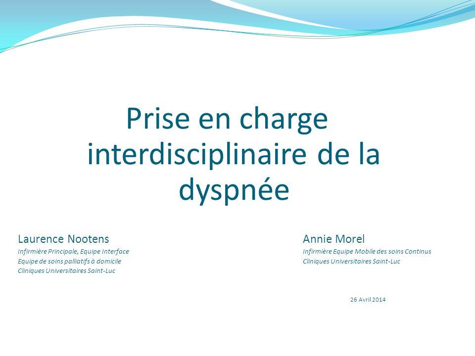 Prise en charge interdisciplinaire de la dyspnée Laurence NootensAnnie Morel Infirmière Principale, Equipe InterfaceInfirmière Equipe Mobile des soins