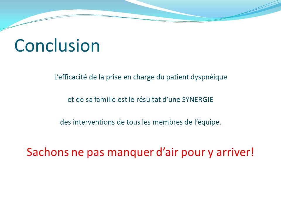 Conclusion Lefficacité de la prise en charge du patient dyspnéique et de sa famille est le résultat dune SYNERGIE des interventions de tous les membre