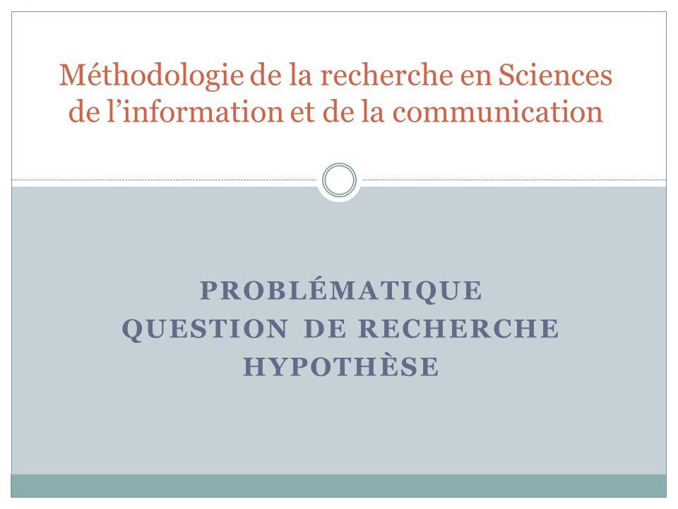 PROBLÉMATIQUE QUESTION DE RECHERCHE HYPOTHÈSE Méthodologie de la recherche en Sciences de linformation et de la communication