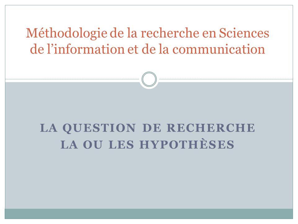 LA QUESTION DE RECHERCHE LA OU LES HYPOTHÈSES Méthodologie de la recherche en Sciences de linformation et de la communication