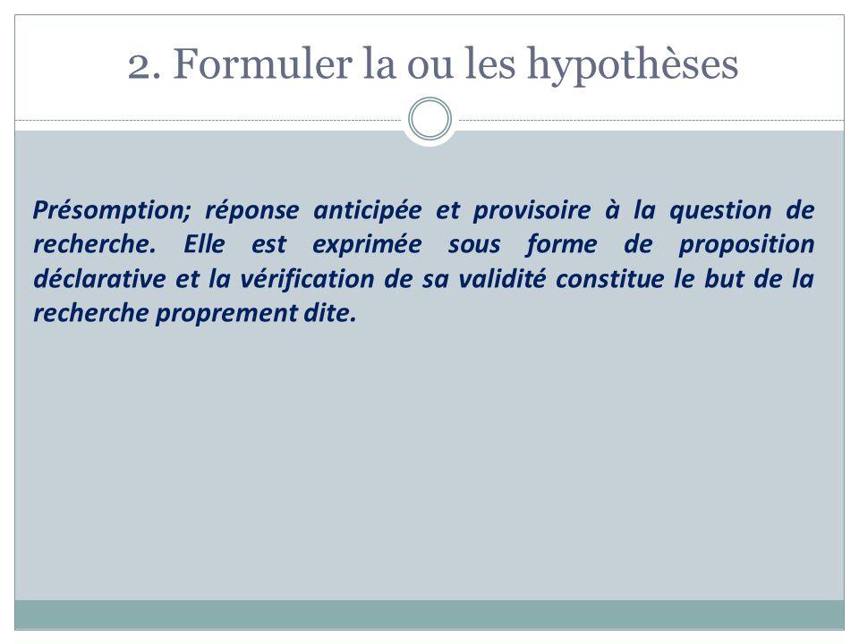 2. Formuler la ou les hypothèses Présomption; réponse anticipée et provisoire à la question de recherche. Elle est exprimée sous forme de proposition