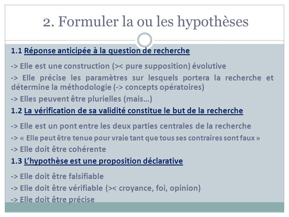 2. Formuler la ou les hypothèses 1.1 Réponse anticipée à la question de recherche -> Elle est une construction (>< pure supposition) évolutive -> Elle