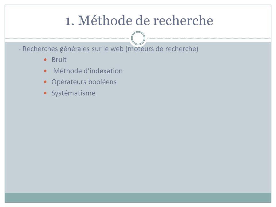 1. Méthode de recherche - Recherches générales sur le web (moteurs de recherche) Bruit Méthode dindexation Opérateurs booléens Systématisme
