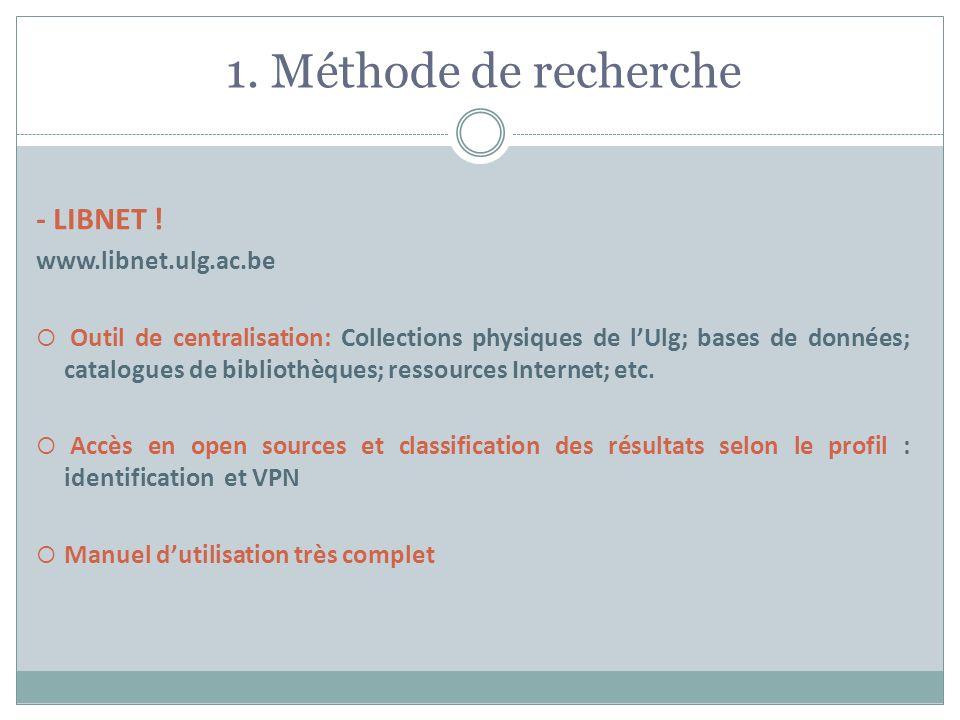 1. Méthode de recherche - LIBNET ! www.libnet.ulg.ac.be Outil de centralisation: Collections physiques de lUlg; bases de données; catalogues de biblio