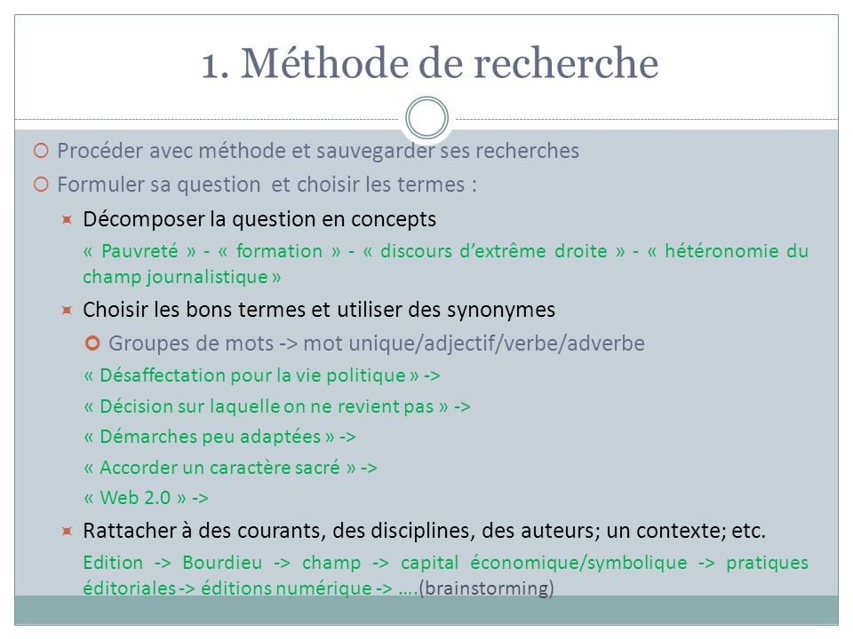 1. Méthode de recherche Procéder avec méthode et sauvegarder ses recherches Formuler sa question et choisir les termes : Décomposer la question en con