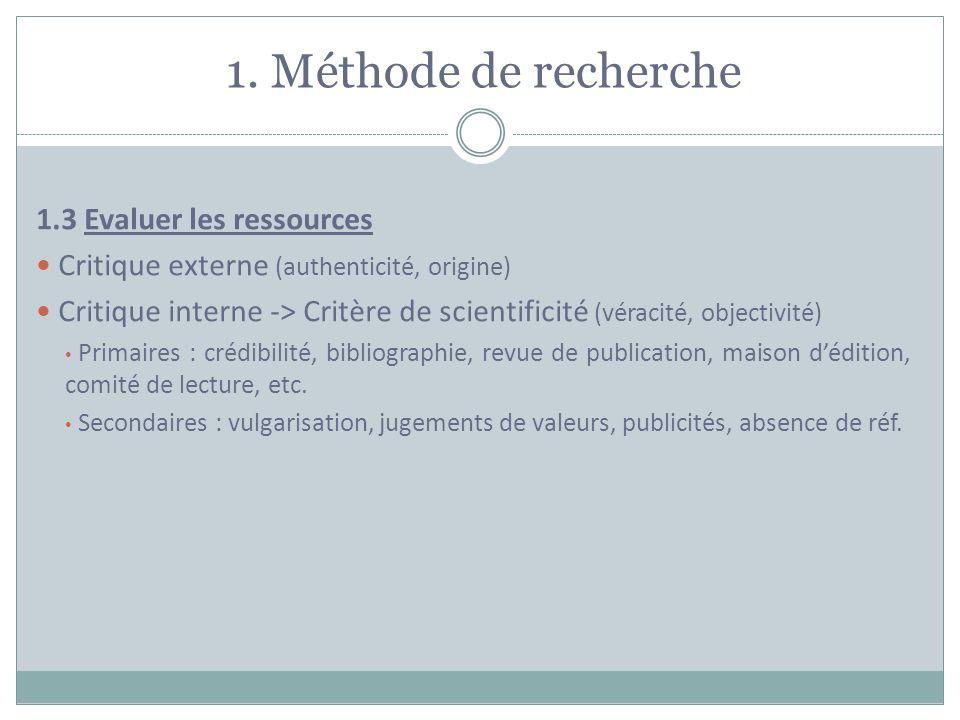 1. Méthode de recherche 1.3 Evaluer les ressources Critique externe (authenticité, origine) Critique interne -> Critère de scientificité (véracité, ob