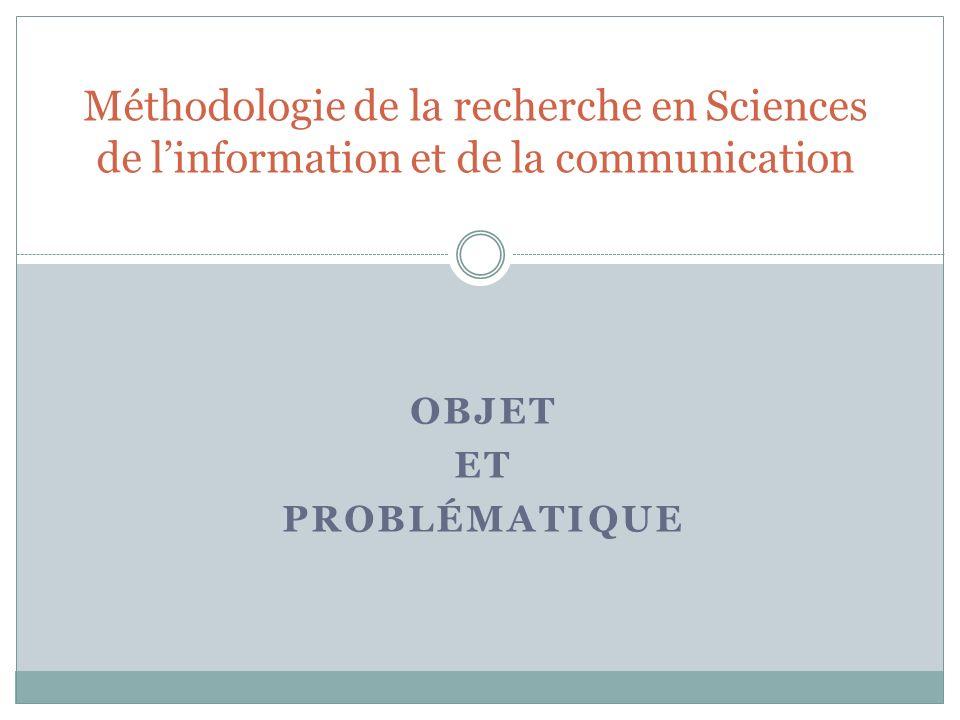 OBJET ET PROBLÉMATIQUE Méthodologie de la recherche en Sciences de linformation et de la communication