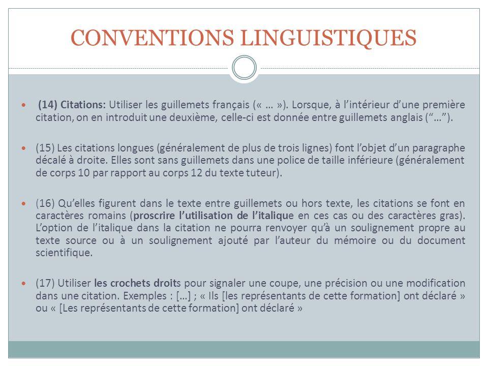CONVENTIONS LINGUISTIQUES (14) Citations: Utiliser les guillemets français (« … »). Lorsque, à lintérieur dune première citation, on en introduit une
