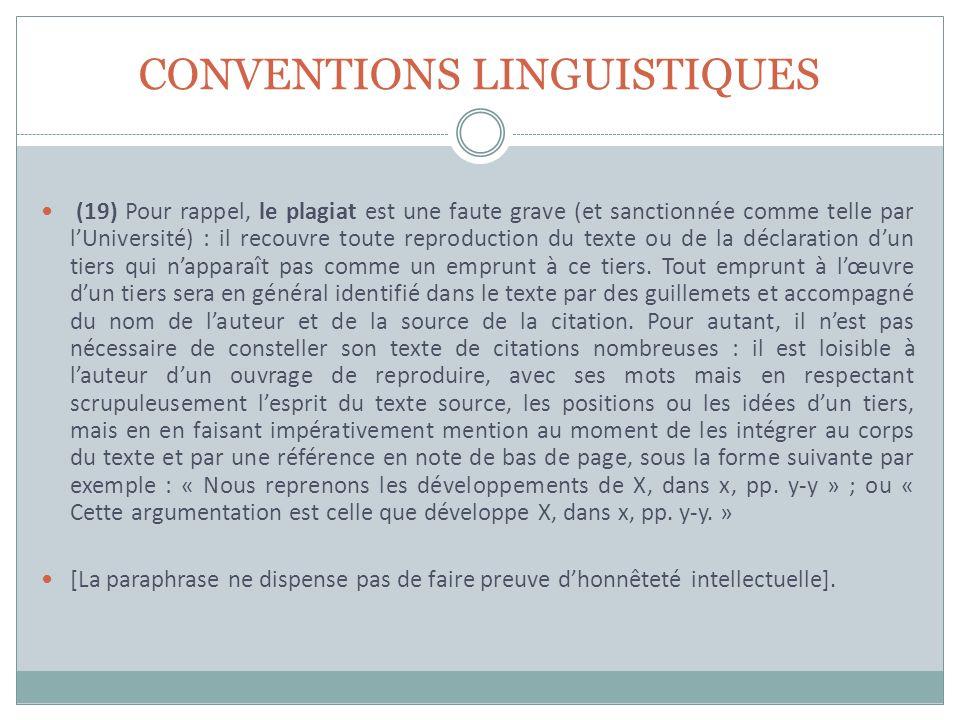 CONVENTIONS LINGUISTIQUES (19) Pour rappel, le plagiat est une faute grave (et sanctionnée comme telle par lUniversité) : il recouvre toute reproduction du texte ou de la déclaration dun tiers qui napparaît pas comme un emprunt à ce tiers.