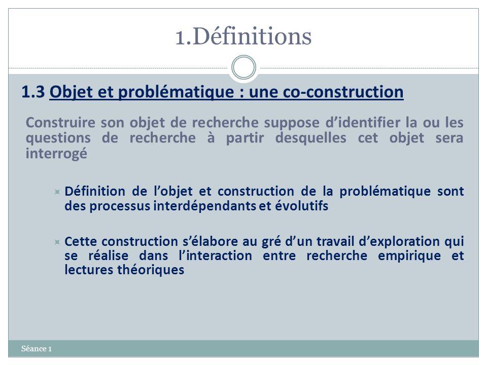 1.Définitions Séance 1 1.3 Objet et problématique : une co-construction Construire son objet de recherche suppose didentifier la ou les questions de r