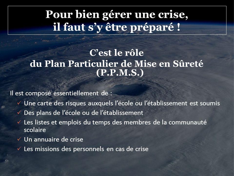 Pour bien gérer une crise, il faut sy être préparé ! Cest le rôle du Plan Particulier de Mise en Sûreté (P.P.M.S.) Il est composé essentiellement de :