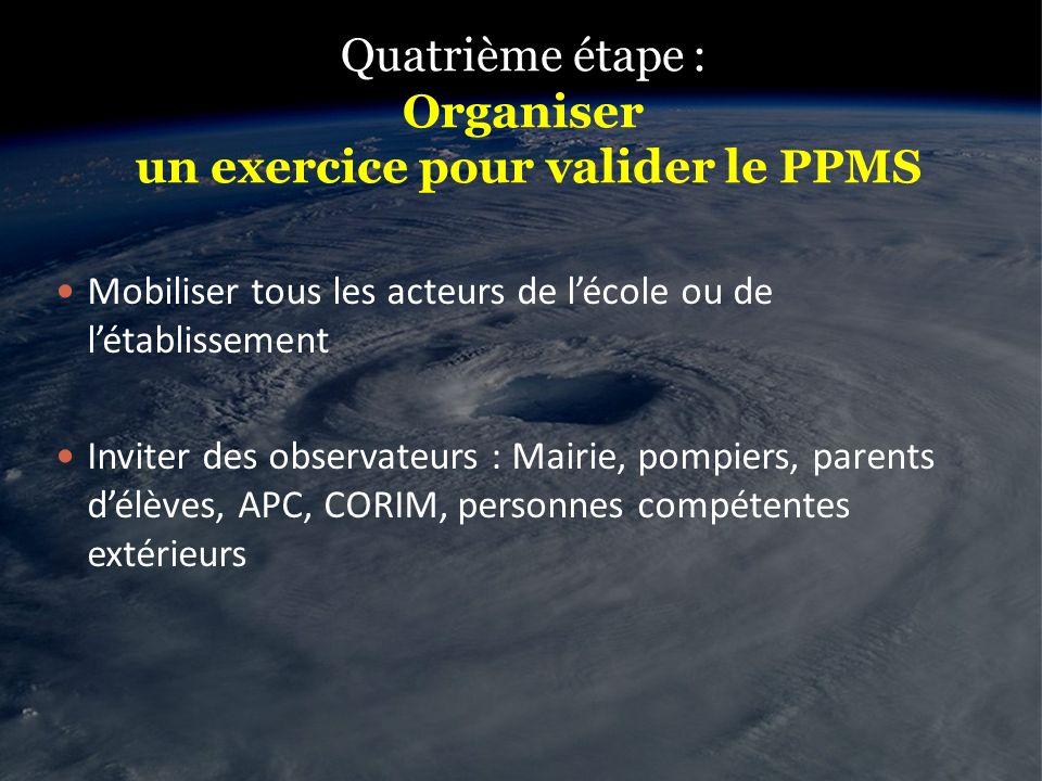 Quatrième étape : Organiser un exercice pour valider le PPMS Mobiliser tous les acteurs de lécole ou de létablissement Inviter des observateurs : Mair
