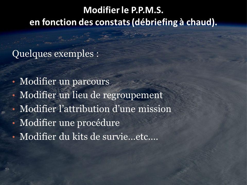 Modifier le P.P.M.S. en fonction des constats (débriefing à chaud). Quelques exemples : Modifier un parcours Modifier un lieu de regroupement Modifier