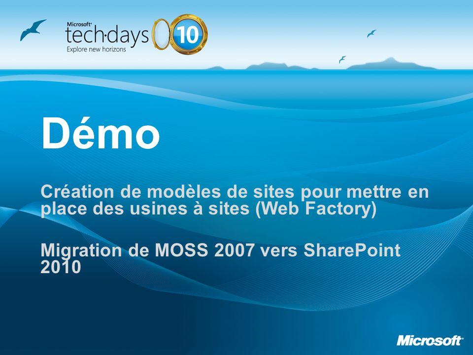 Démo Création de modèles de sites pour mettre en place des usines à sites (Web Factory) Migration de MOSS 2007 vers SharePoint 2010
