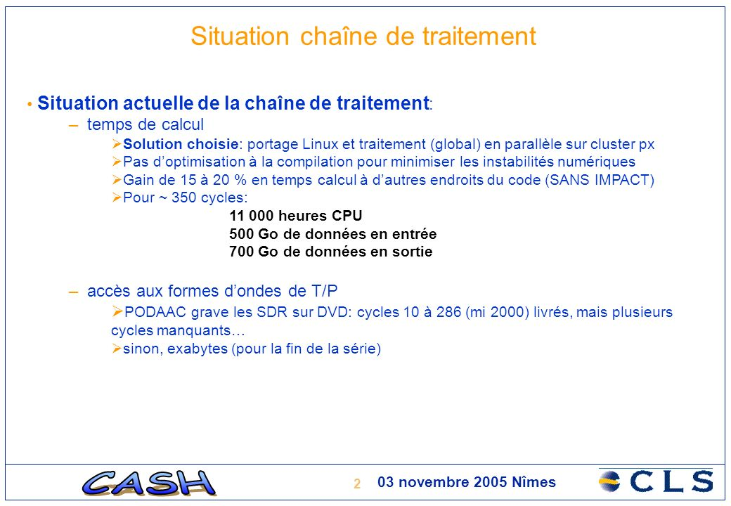 3 03 novembre 2005 Nîmes Situation chaîne de traitement Situation actuelle de la production : – rythme moyen de production: 4,5 cycles par jour – années traitées: 1998, 1999, 2000, puis 1993,1994 (en cours) – Fin du traitement prévue pour la 2ème quinzaine de décembre 2005 (sous réserve de la livraison des DVD) – Produit actuel en sortie de chaîne: FD-GDR (format ESA pour ENVISAT)