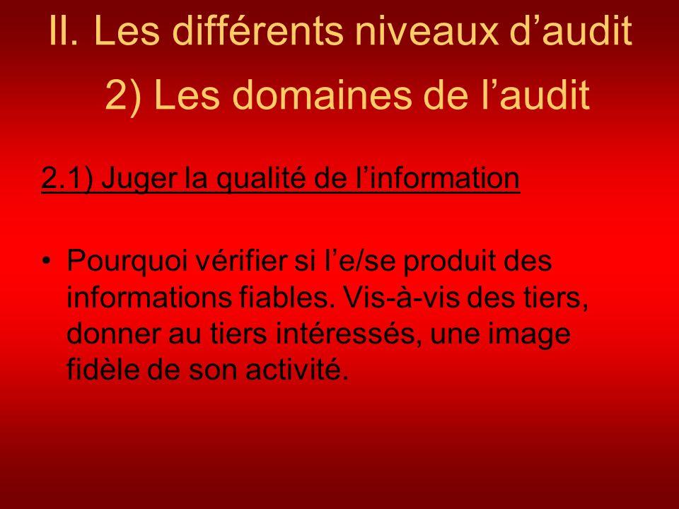 II. Les différents niveaux daudit 2) Les domaines de laudit 2.1) Juger la qualité de linformation Pourquoi vérifier si le/se produit des informations