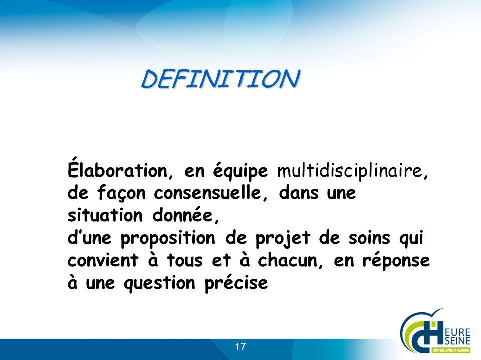17 Élaboration, en équipe multidisciplinaire, de façon consensuelle, dans une situation donnée, dune proposition de projet de soins qui convient à tous et à chacun, en réponse à une question précise DEFINITION