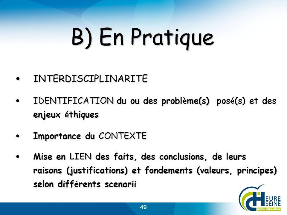 49 B) En Pratique INTERDISCIPLINARITE INTERDISCIPLINARITE IDENTIFICATION du ou des probl è me(s) enjeux é thiques IDENTIFICATION du ou des probl è me(s) pos é (s) et des enjeux é thiques Importance du CONTEXTE Importance du CONTEXTE Mise en LIEN des faits, des conclusions, de leurs raisons (justifications) et fondements (valeurs, principes) selon diff é rents scenarii Mise en LIEN des faits, des conclusions, de leurs raisons (justifications) et fondements (valeurs, principes) selon diff é rents scenarii