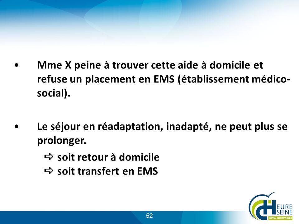52 Mme X peine à trouver cette aide à domicile et refuse un placement en EMS (établissement médico- social). Le séjour en réadaptation, inadapté, ne p