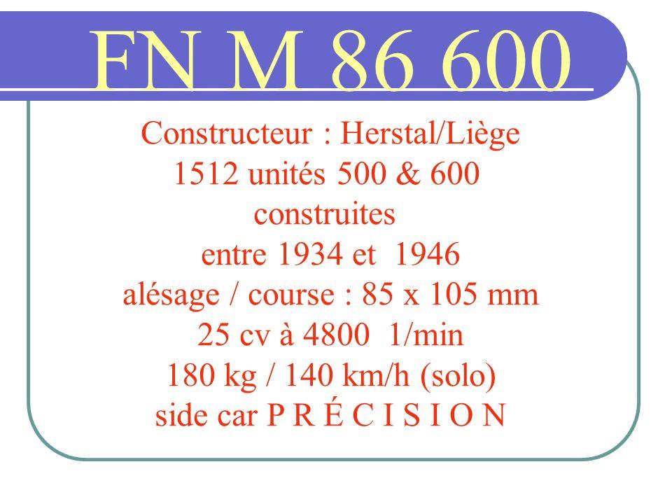 FN M 86 600 Constructeur : Herstal/Liège 1512 unités 500 & 600 construites entre 1934 et 1946 alésage / course : 85 x 105 mm 25 cv à 4800 1/min 180 kg